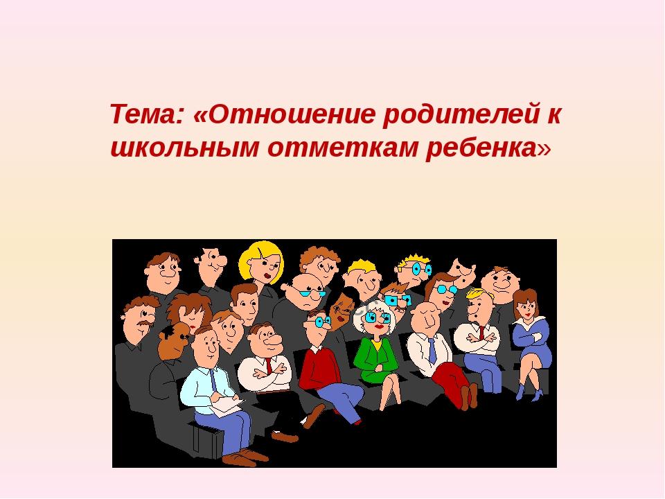 Тема: «Отношение родителей к школьным отметкам ребенка» 5 класс