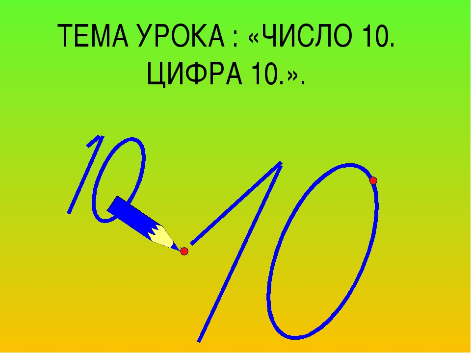 ТЕМА УРОКА : «ЧИСЛО 10. ЦИФРА 10.».