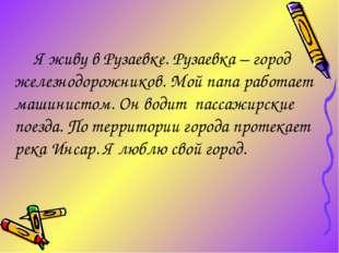 Я живу в Рузаевке. Рузаевка – город железнодорожников. Мой папа работает маш