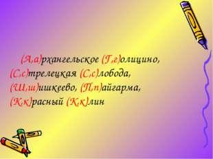 (А,а)рхангельское (Г,г)олицино, (С,с)трелецкая (С,с)лобода, (Ш,ш)ишкеево, (П
