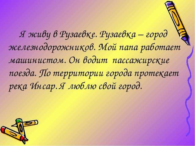Я живу в Рузаевке. Рузаевка – город железнодорожников. Мой папа работает маш...