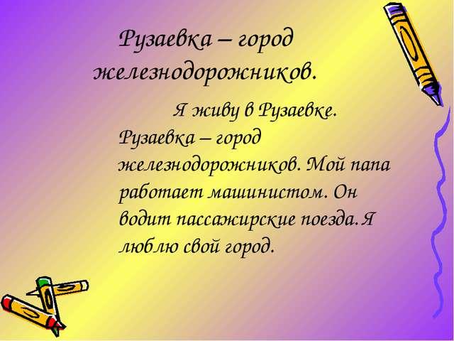 Рузаевка – город железнодорожников. Я живу в Рузаевке. Рузаевка – город же...