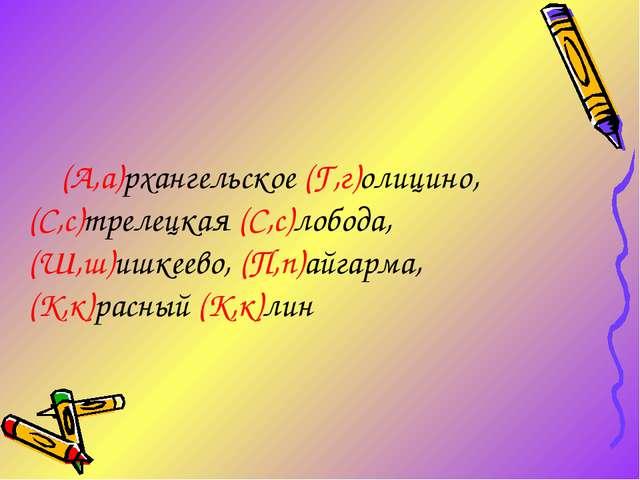 (А,а)рхангельское (Г,г)олицино, (С,с)трелецкая (С,с)лобода, (Ш,ш)ишкеево, (П...