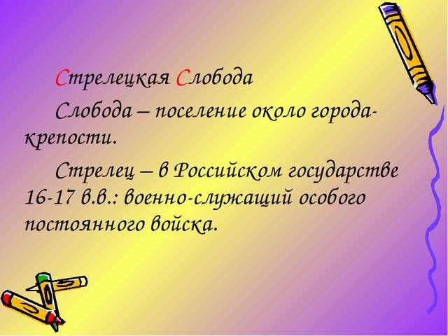 Стрелецкая Слобода Слобода – поселение около города-крепости. Стрелец – в Рос...
