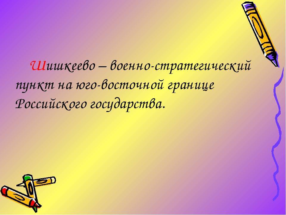 Шишкеево – военно-стратегический пункт на юго-восточной границе Российского г...