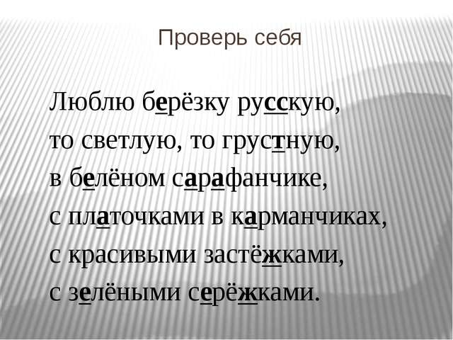Проверь себя Люблю берёзку русскую, то светлую, то грустную, в белёном сарафа...