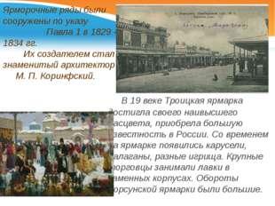 Ярморочные ряды были сооружены по указу Павла 1 в 1829 - 1834 гг. Их создател
