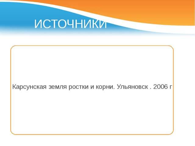 ИСТОЧНИКИ Карсунская земля ростки и корни. Ульяновск . 2006 г