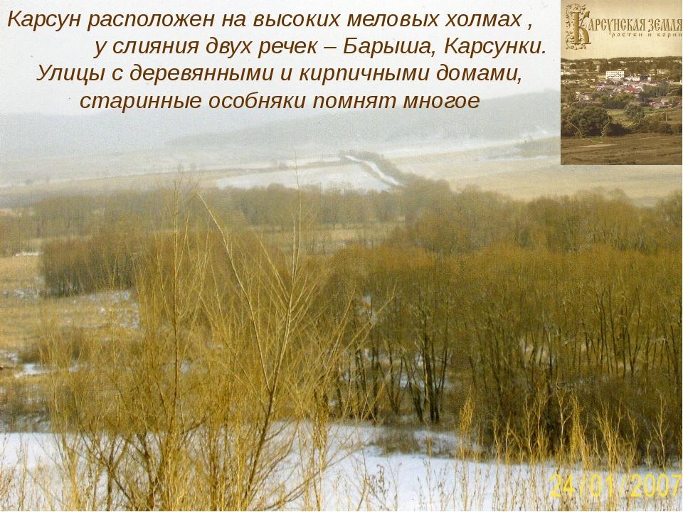 Карсун расположен на высоких меловых холмах , у слияния двух речек – Барыша,...