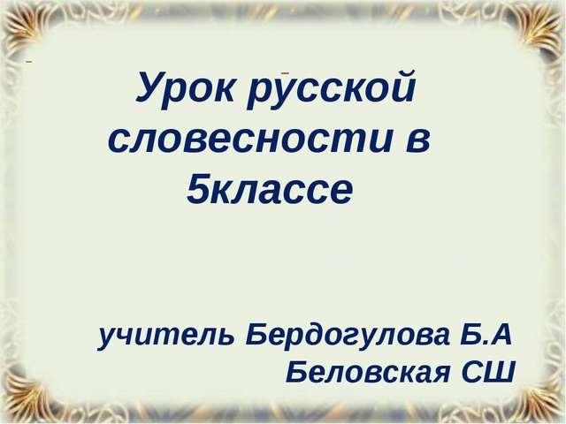Урок русской словесности в 5классе учитель Бердогулова Б.А Беловская СШ