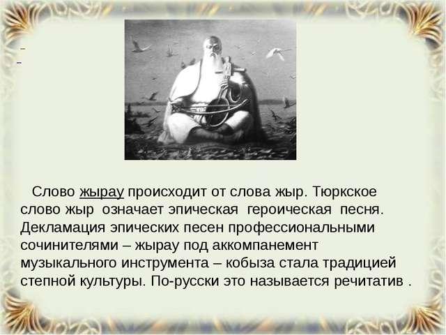 Слово жырау происходит от слова жыр. Тюркское слово жыр означает эпи...