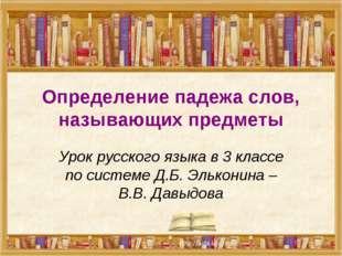 Определение падежа слов, называющих предметы Урок русского языка в 3 классе п