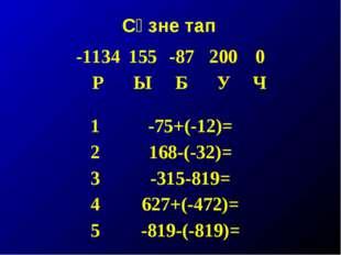Сүзне тап -1134155-872000 РЫБУЧ 1-75+(-12)= 2168-(-32)= 3-315-819=