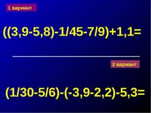1 вариант ((3,9-5,8)-1/45-7/9)+1,1= 2 вариант (1/30-5/6)-(-3,9-2,2)-5,3=