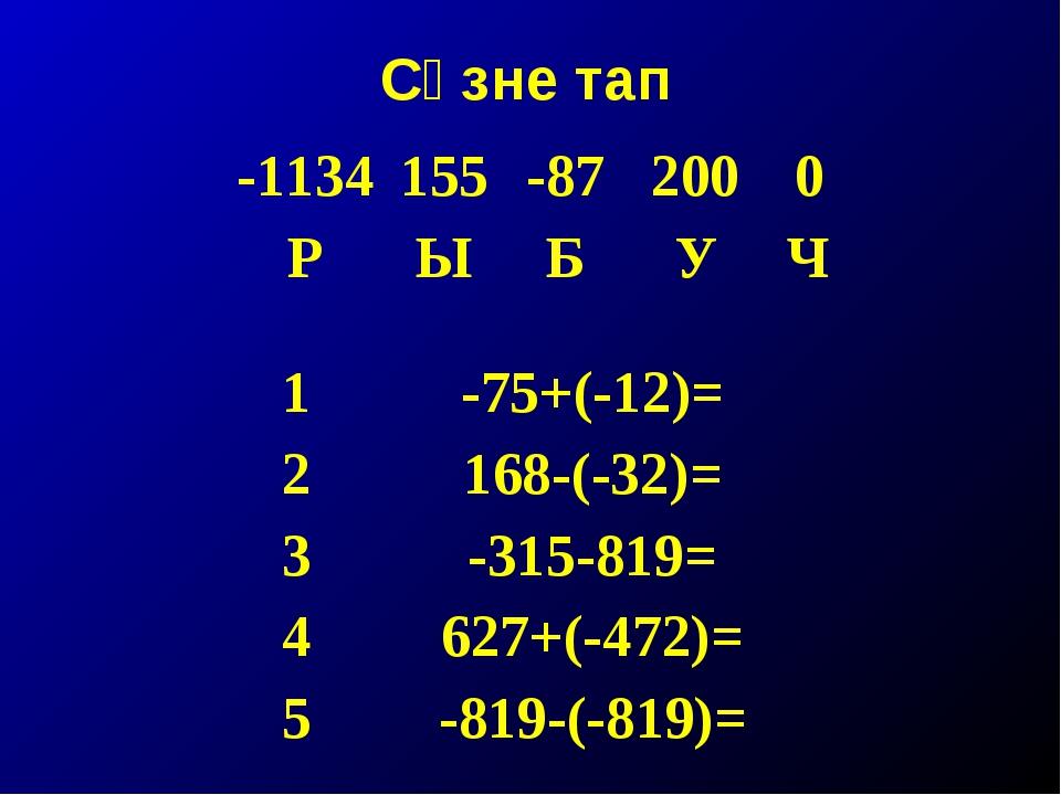 Сүзне тап -1134155-872000 РЫБУЧ 1-75+(-12)= 2168-(-32)= 3-315-819=...