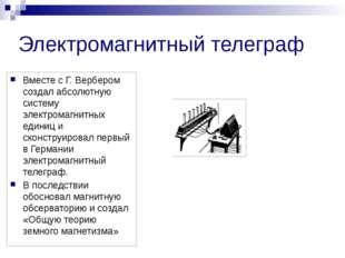 Электромагнитный телеграф Вместе с Г. Вербером создал абсолютную систему элек