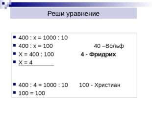 Реши уравнение 400 : х = 1000 : 10 400 : х = 100 40 –Вольф Х = 400 : 100 4