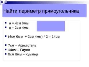 Найти периметр прямоугольника а = 4см 6мм в = 2см 4мм (4см 6мм + 2см 4мм) * 2