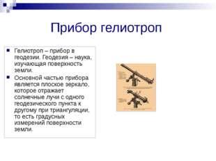 Прибор гелиотроп Гелиотроп – прибор в геодезии. Геодезия – наука, изучающая п