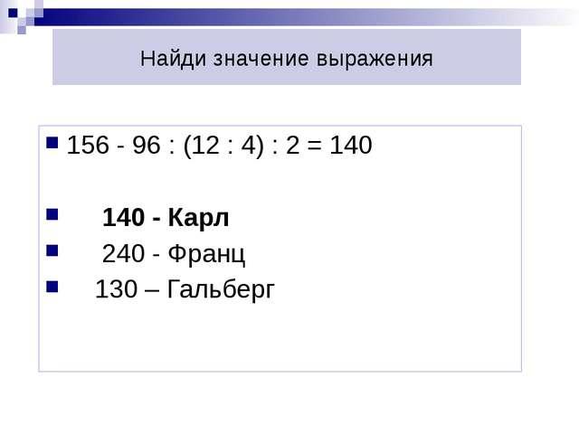 Найди значение выражения 156 - 96 : (12 : 4) : 2 = 140  140 - Карл  240 - Ф...