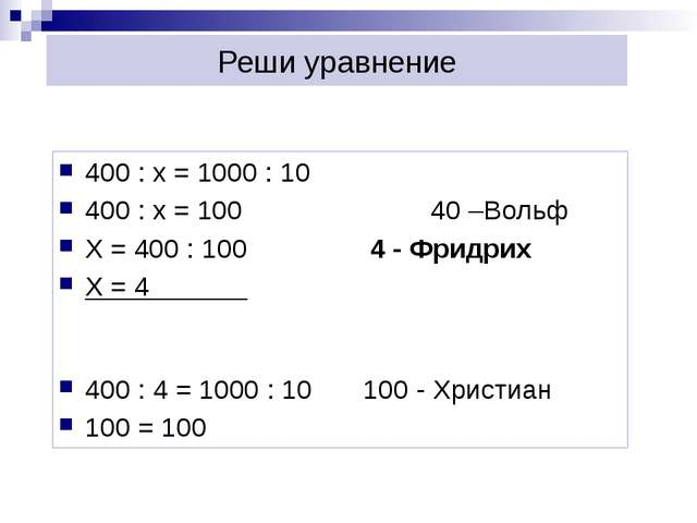 Реши уравнение 400 : х = 1000 : 10 400 : х = 100 40 –Вольф Х = 400 : 100 4...