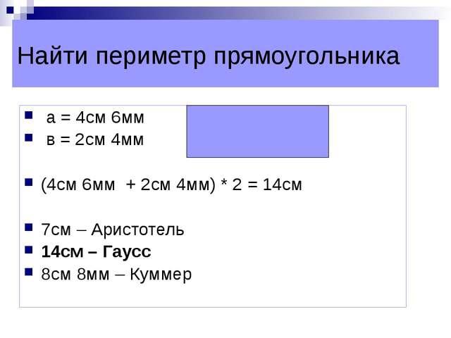 Найти периметр прямоугольника а = 4см 6мм в = 2см 4мм (4см 6мм + 2см 4мм) * 2...