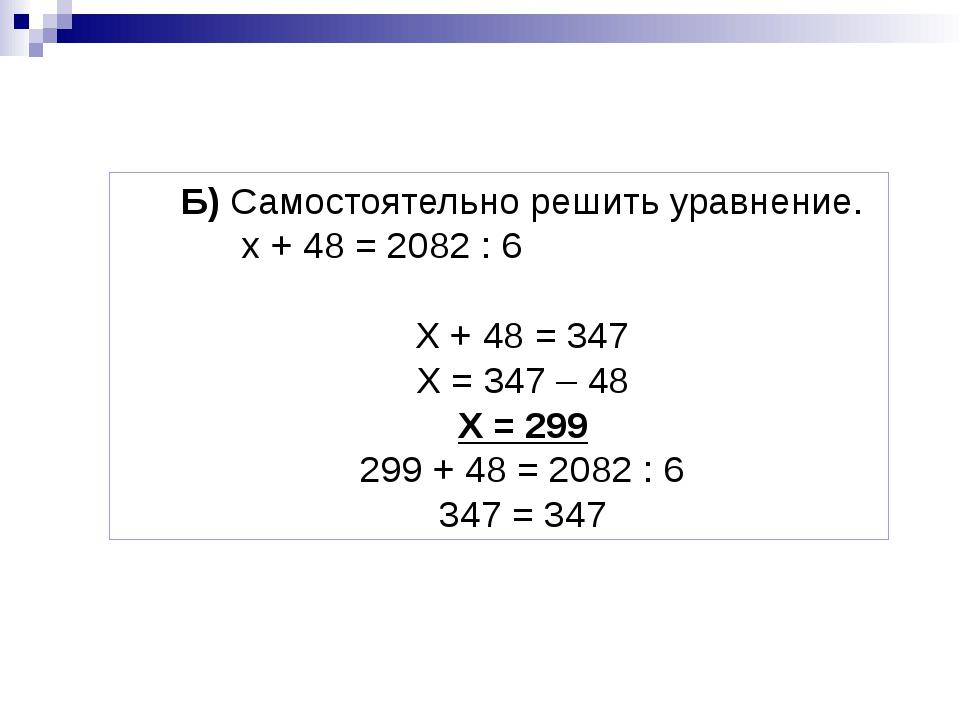 Б) Самостоятельно решить уравнение. х + 48 = 2082 : 6 Х + 48 = 347 Х = 347 –...