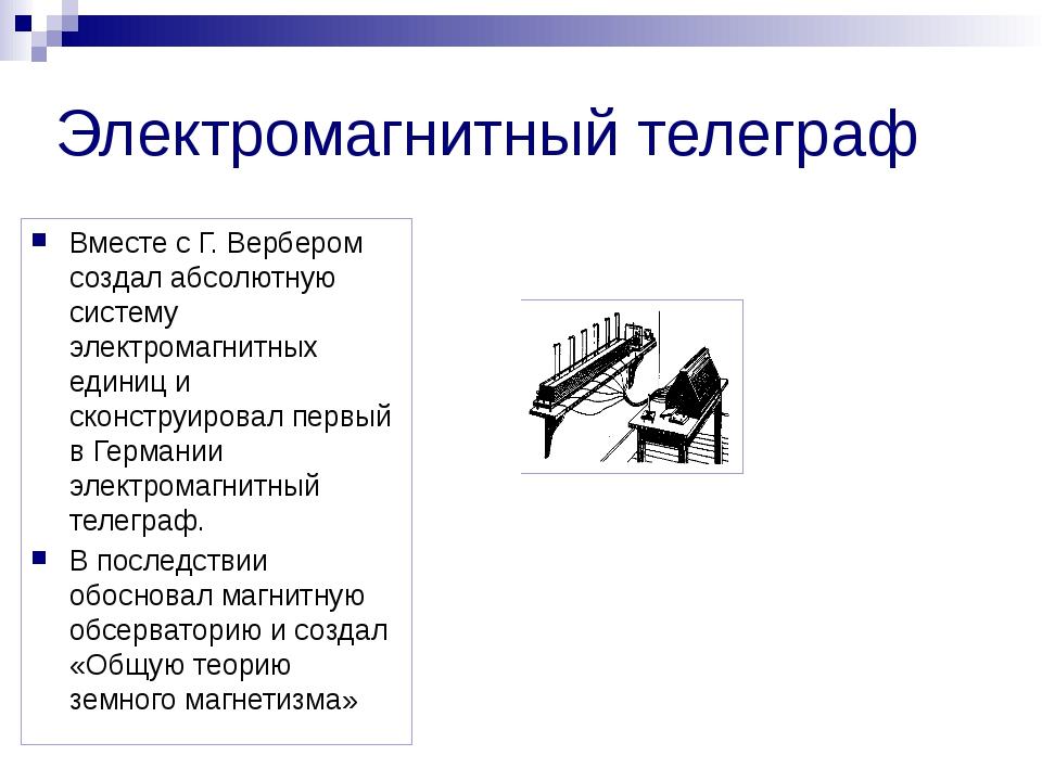 Электромагнитный телеграф Вместе с Г. Вербером создал абсолютную систему элек...