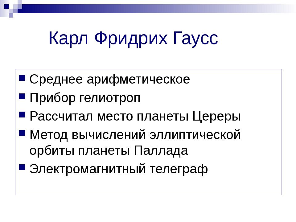 Карл Фридрих Гаусс Среднее арифметическое Прибор гелиотроп Рассчитал место пл...