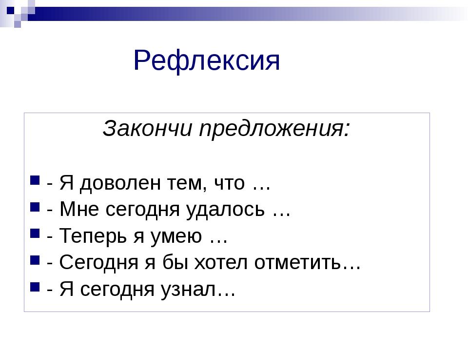 Рефлексия Закончи предложения: - Я доволен тем, что … - Мне сегодня удалось …...