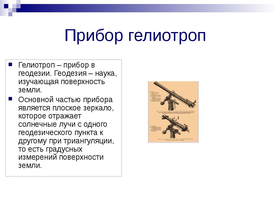 Прибор гелиотроп Гелиотроп – прибор в геодезии. Геодезия – наука, изучающая п...