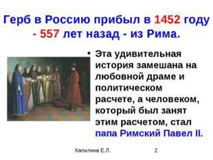 Герб в Россию прибыл в 1452 году - 557 лет назад - из Рима. Эта удивительная