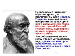 Первое время никто этот образ не трогал, за исключением царя Ивана IV, Грозно