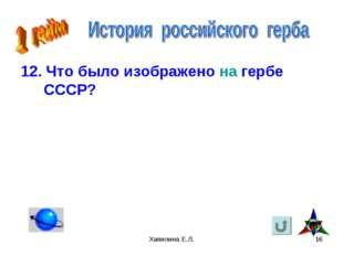 Хапилина Е.Л. * 12. Что было изображено на гербе СССР? Хапилина Е.Л.