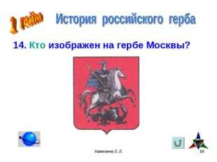 Хапилина Е.Л. * 14. Кто изображен на гербе Москвы? Хапилина Е.Л.