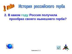 Хапилина Е.Л. * 2. В каком году Россия получила прообраз своего нынешнего гер