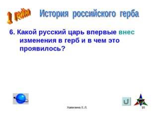 Хапилина Е.Л. * 6. Какой русский царь впервые внес изменения в герб и в чем э