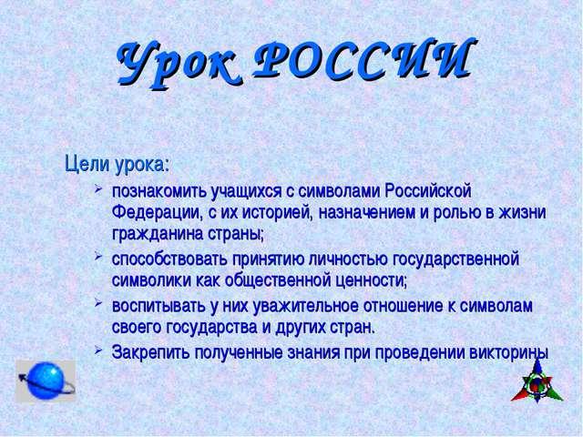 Урок РОССИИ Цели урока: познакомить учащихся с символами Российской Федерации...