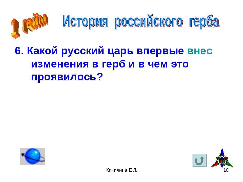 Хапилина Е.Л. * 6. Какой русский царь впервые внес изменения в герб и в чем э...