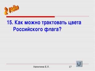 15. Как можно трактовать цвета Российского флага? Хапилина Е.Л.