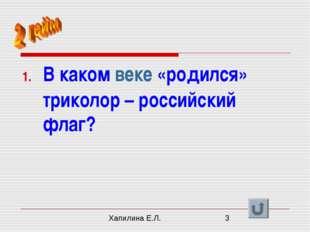 В каком веке «родился» триколор – российский флаг? Хапилина Е.Л.