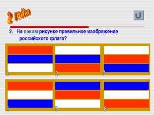 2. На каком рисунке правильное изображение российского флага?  Хапилина Е.Л.