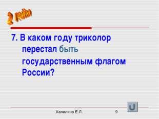 7. В каком году триколор перестал быть государственным флагом России? Хапилин