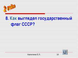 8. Как выглядел государственный флаг СССР? Хапилина Е.Л.