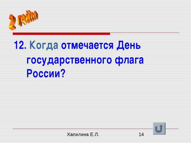 12. Когда отмечается День государственного флага России? Хапилина Е.Л.