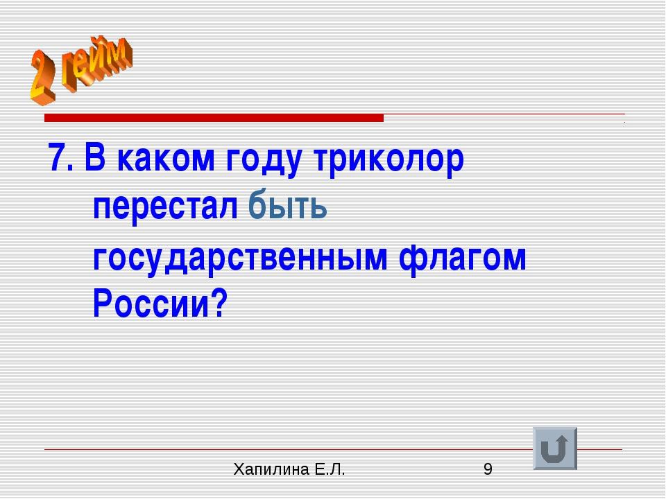 7. В каком году триколор перестал быть государственным флагом России? Хапилин...