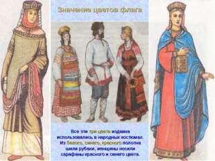 Все эти три цвета издавна использовались в народных костюмах. Из белого, сине