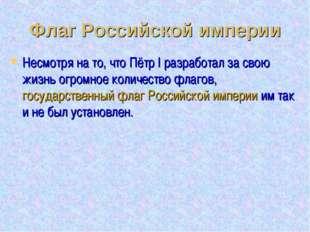 Флаг Российской империи Несмотря на то, что Пётр I разработал за свою жизнь о