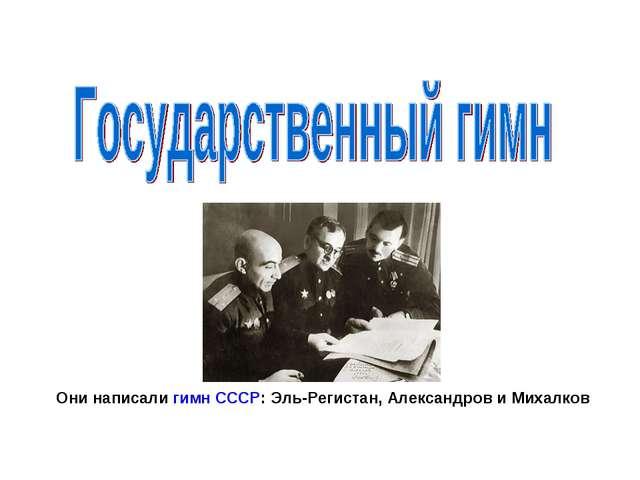 Они написали гимн СССР: Эль-Регистан, Александров иМихалков