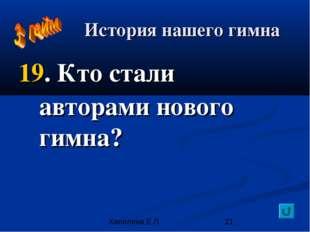 История нашего гимна 19. Кто стали авторами нового гимна? Хапилина Е.Л.